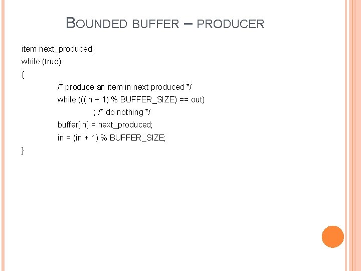 BOUNDED BUFFER – PRODUCER item next_produced; while (true) { /* produce an item in