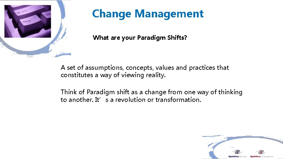 Change Management What are your Paradigm Shifts? A set of assumptions, concepts, values and