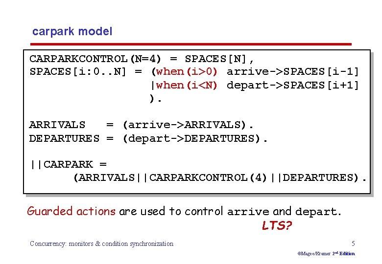carpark model CARPARKCONTROL(N=4) = SPACES[N], SPACES[i: 0. . N] = (when(i>0) arrive->SPACES[i-1]  when(i<N) depart->SPACES[i+1]