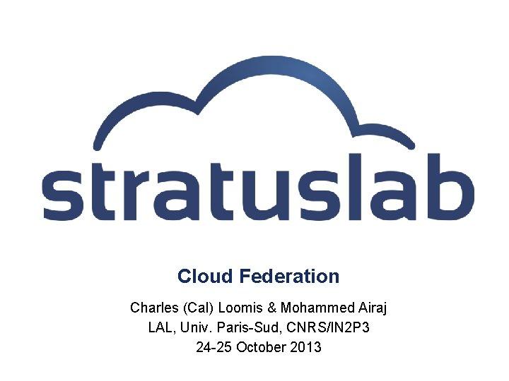 Cloud Federation Charles (Cal) Loomis & Mohammed Airaj LAL, Univ. Paris-Sud, CNRS/IN 2 P