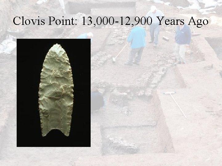 Clovis Point: 13, 000 -12, 900 Years Ago