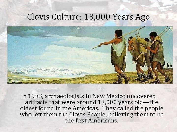 Clovis Culture: 13, 000 Years Ago In 1933, archaeologists in New Mexico uncovered artifacts