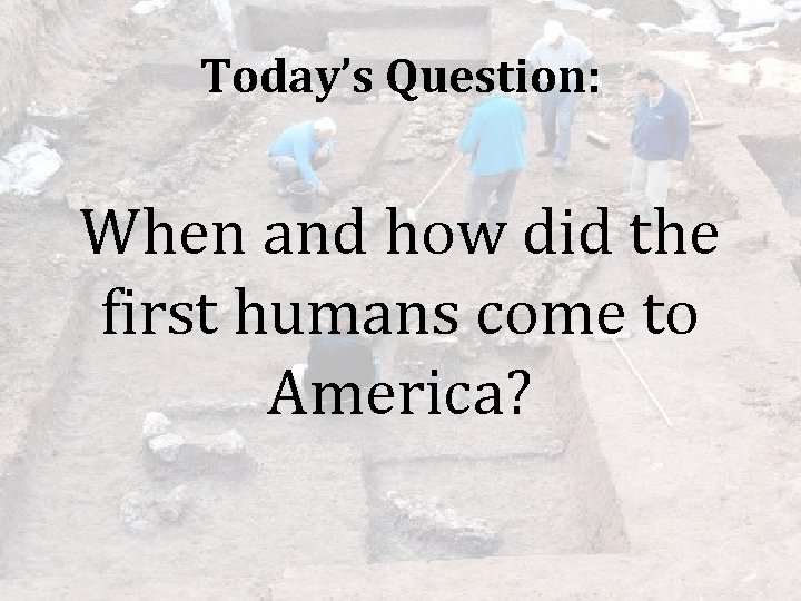 Today's Question: When and how did the first humans come to America?