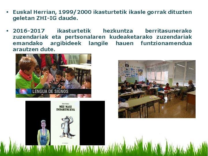 § Euskal Herrian, 1999/2000 ikasturtetik ikasle gorrak dituzten geletan ZHI-IG daude. § 2016 -2017