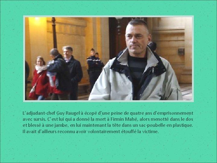 L'adjudant-chef Guy Raugel à écopé d'une peine de quatre ans d'emprisonnement avec sursis. C'est
