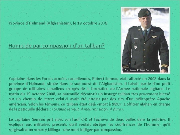 Province d'Helmand (Afghanistan), le 19 octobre 2008 Homicide par compassion d'un taliban? Capitaine Robert