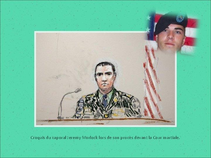 Croquis du caporal Jeremy Morlock lors de son procès devant la Cour martiale.
