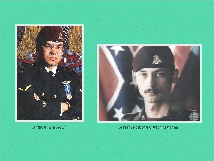 Le soldat Kyle Brown Le maître-caporal Clayton Matchee