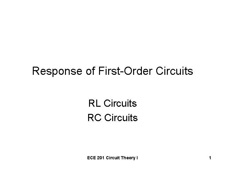 Response of First-Order Circuits RL Circuits RC Circuits ECE 201 Circuit Theory I 1