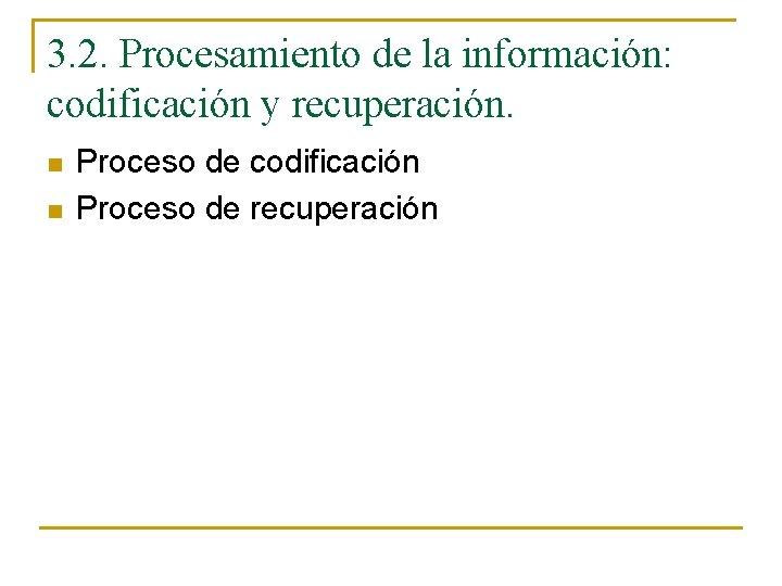 3. 2. Procesamiento de la información: codificación y recuperación. n n Proceso de codificación