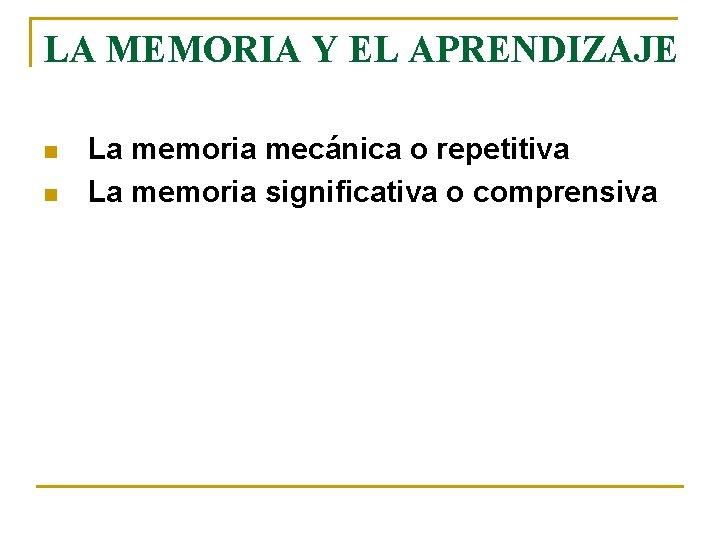 LA MEMORIA Y EL APRENDIZAJE n n La memoria mecánica o repetitiva La memoria