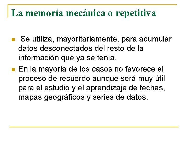 La memoria mecánica o repetitiva n n Se utiliza, mayoritariamente, para acumular datos desconectados