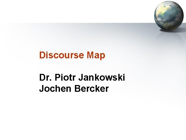 Discourse Map Dr. Piotr Jankowski Jochen Bercker