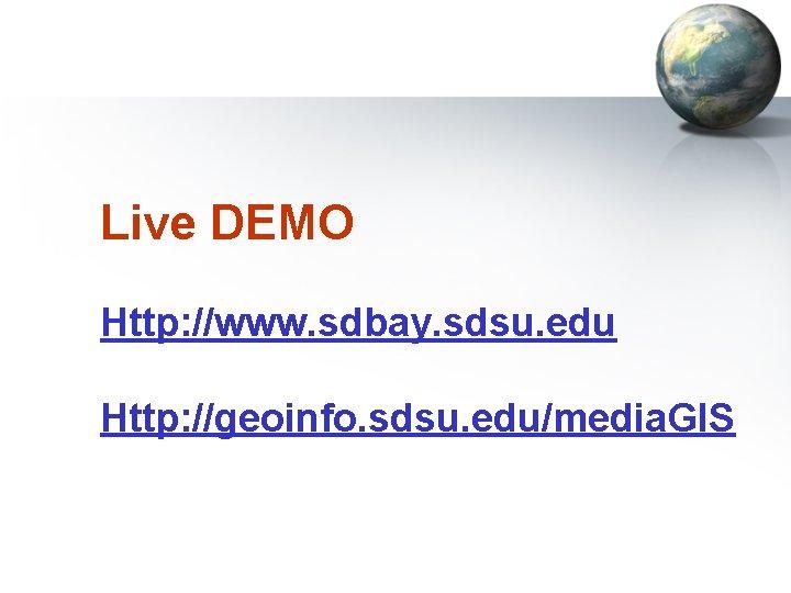 Live DEMO Http: //www. sdbay. sdsu. edu Http: //geoinfo. sdsu. edu/media. GIS