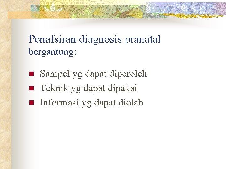 Penafsiran diagnosis pranatal bergantung: n n n Sampel yg dapat diperoleh Teknik yg dapat