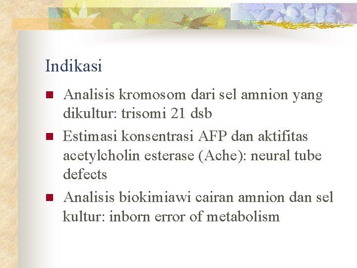 Indikasi n n n Analisis kromosom dari sel amnion yang dikultur: trisomi 21 dsb