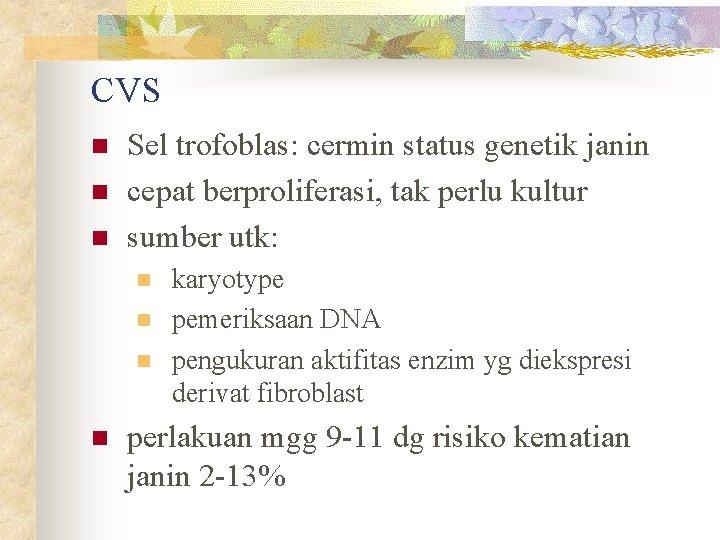 CVS n n n Sel trofoblas: cermin status genetik janin cepat berproliferasi, tak perlu
