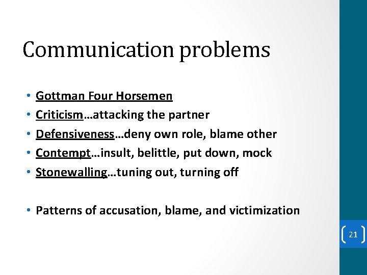 Communication problems • • • Gottman Four Horsemen Criticism…attacking the partner Defensiveness…deny own role,