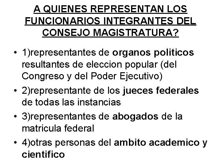 A QUIENES REPRESENTAN LOS FUNCIONARIOS INTEGRANTES DEL CONSEJO MAGISTRATURA? • 1)representantes de organos politicos