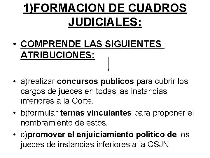 1)FORMACION DE CUADROS JUDICIALES: • COMPRENDE LAS SIGUIENTES ATRIBUCIONES: • a)realizar concursos publicos para