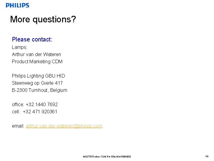 More questions? Please contact: Lamps: Arthur van der Wateren Product Marketing CDM Philips Lighting