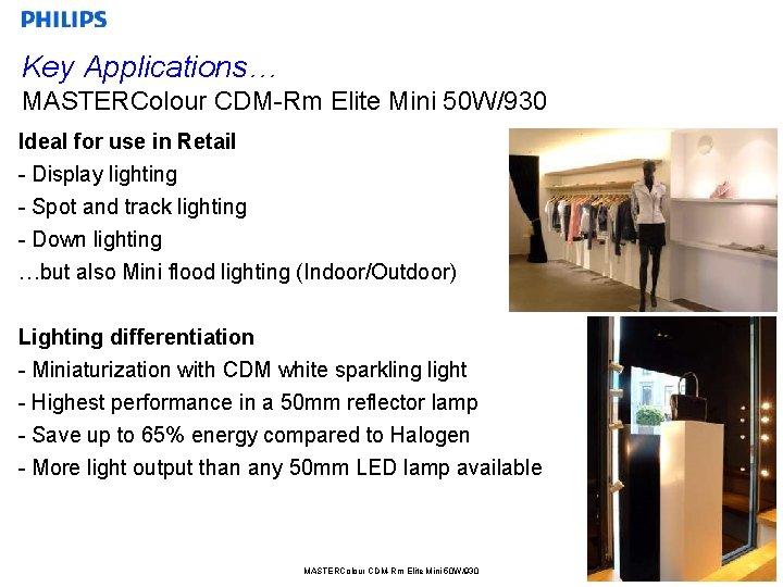 Key Applications… MASTERColour CDM-Rm Elite Mini 50 W/930 Ideal for use in Retail -