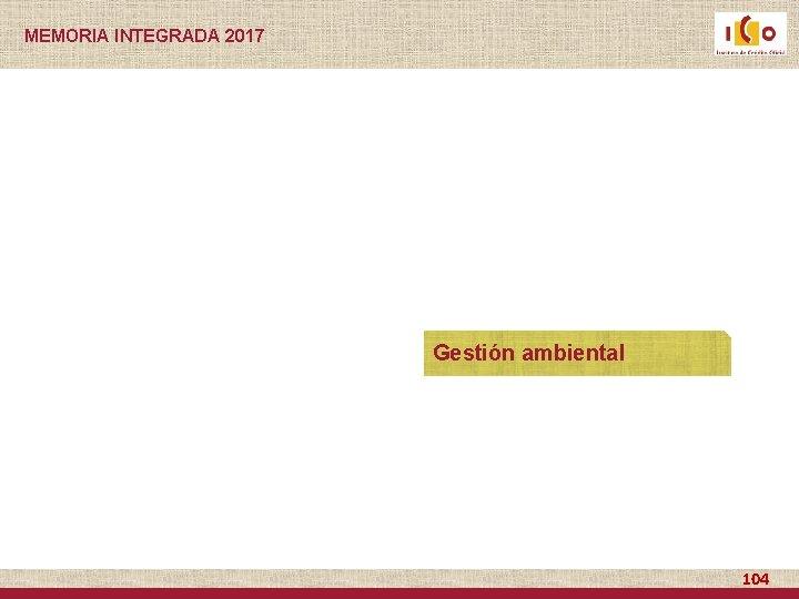 MEMORIA INTEGRADA 2017 Gestión ambiental 104