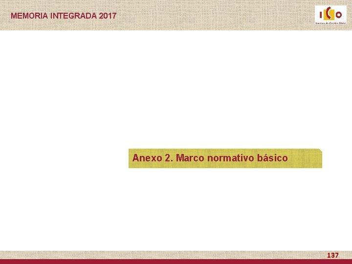 MEMORIA INTEGRADA 2017 Anexo 2. Marco normativo básico 137