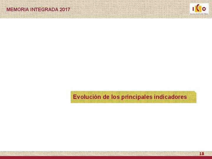 MEMORIA INTEGRADA 2017 Evolución de los principales indicadores 18