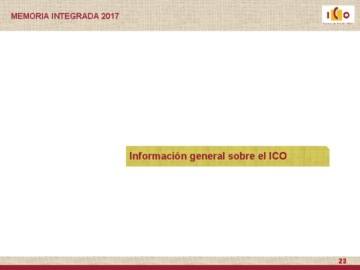 MEMORIA INTEGRADA 2017 Información general sobre el ICO 23