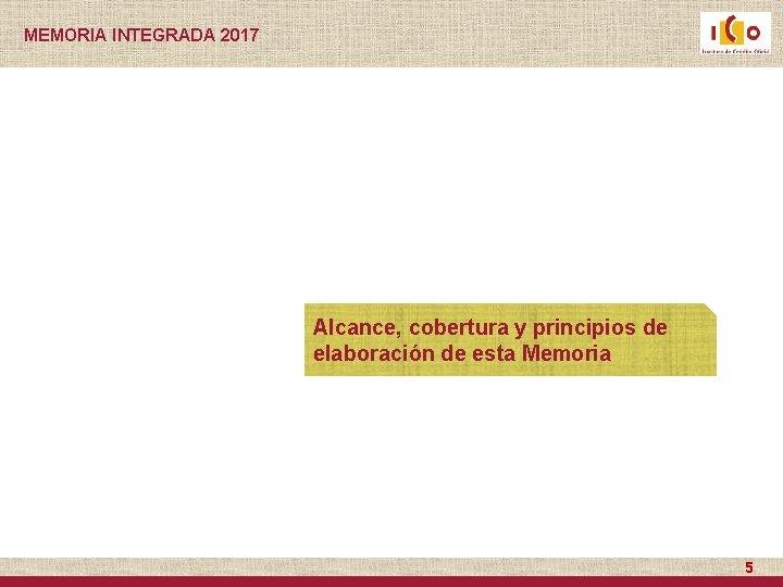 MEMORIA INTEGRADA 2017 Alcance, cobertura y principios de elaboración de esta Memoria 5