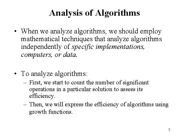 Analysis of Algorithms • When we analyze algorithms, we should employ mathematical techniques that