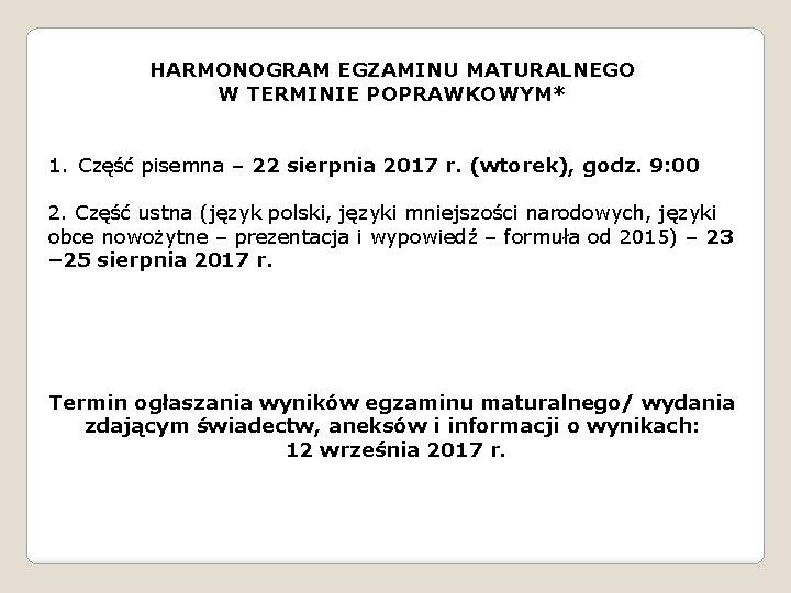 HARMONOGRAM EGZAMINU MATURALNEGO W TERMINIE POPRAWKOWYM* 1. Część pisemna – 22 sierpnia 2017 r.