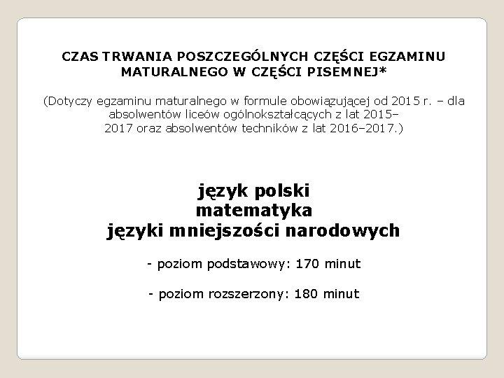 CZAS TRWANIA POSZCZEGÓLNYCH CZĘŚCI EGZAMINU MATURALNEGO W CZĘŚCI PISEMNEJ* (Dotyczy egzaminu maturalnego w formule