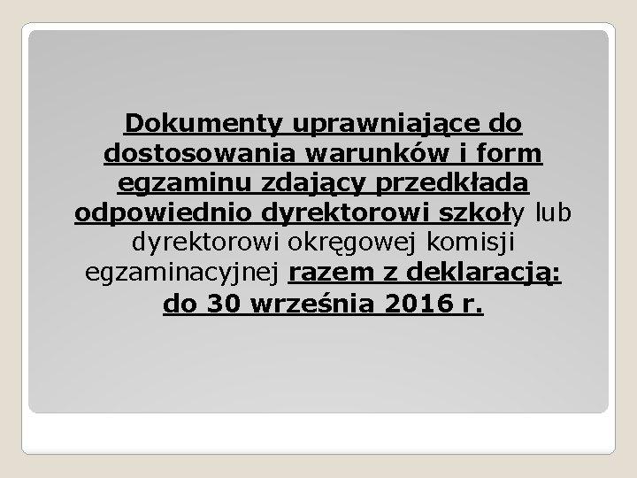 Dokumenty uprawniające do dostosowania warunków i form egzaminu zdający przedkłada odpowiednio dyrektorowi szkoły lub