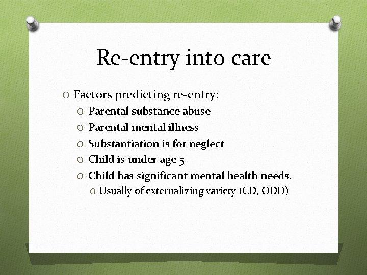 Re-entry into care O Factors predicting re-entry: O Parental substance abuse O Parental mental