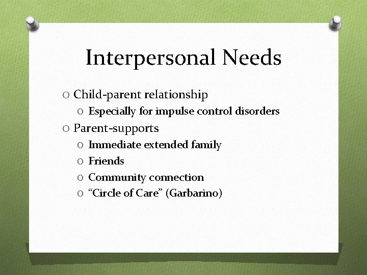 Interpersonal Needs O Child-parent relationship O Especially for impulse control disorders O Parent-supports O