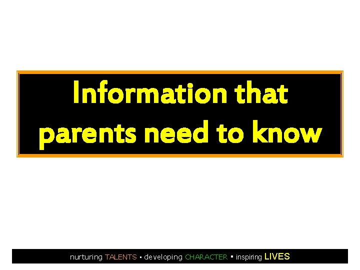 Information that parents need to know nurturing TALENTS ▪ developing CHARACTER ▪ inspiring LIVES