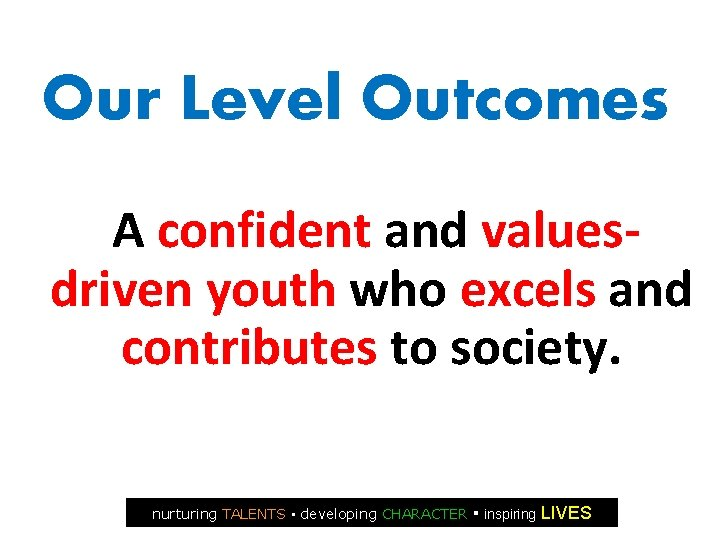 Our Level Outcomes A confident and valuesdriven youth who excels and contributes to society.