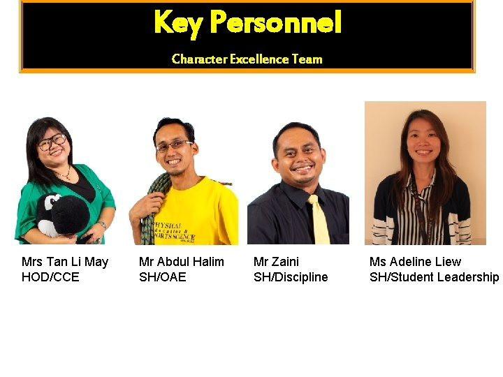 Key Personnel Character Excellence Team Mrs Tan Li May HOD/CCE Mr Abdul Halim SH/OAE