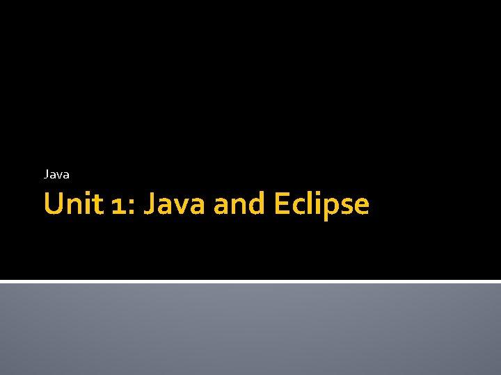Java Unit 1: Java and Eclipse