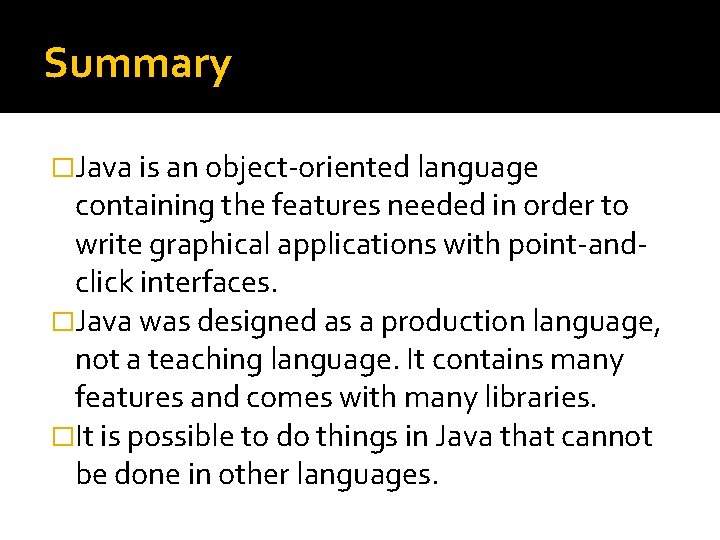Summary �Java is an object-oriented language containing the features needed in order to write