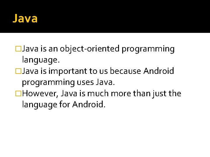 Java �Java is an object-oriented programming language. �Java is important to us because Android