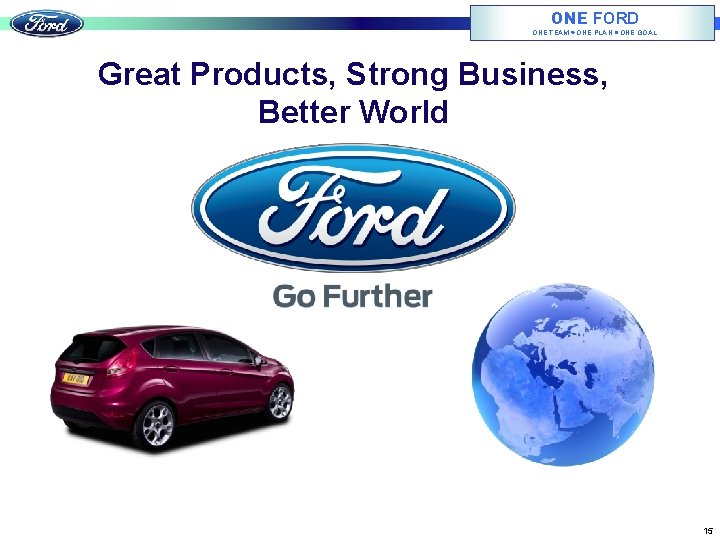 ONE FORD ONE TEAM ONE PLAN ONE GOAL Great Products, Strong Business, Better World