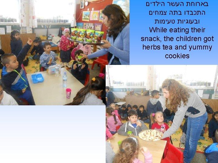בארוחת העשר הילדים התכבדו בתה צמחים ובעוגיות טעימות While eating their snack, the