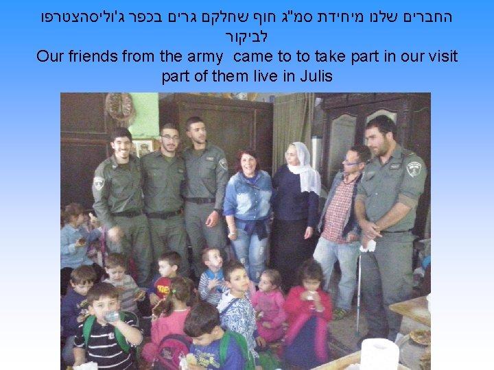 """החברים שלנו מיחידת סמ""""ג חוף שחלקם גרים בכפר ג'וליסהצטרפו לביקור Our friends from"""