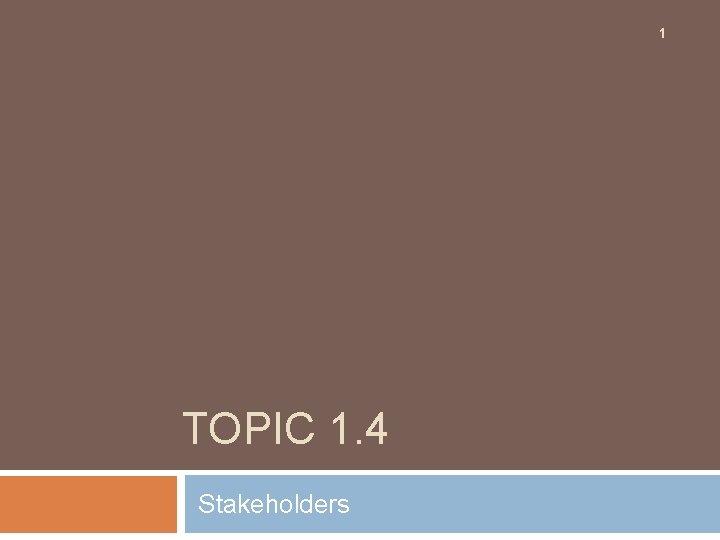 1 TOPIC 1. 4 Stakeholders
