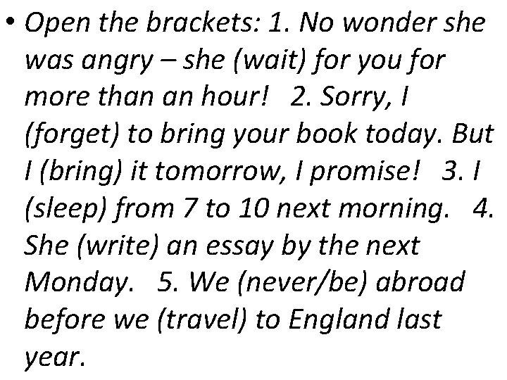 • Open the brackets: 1. No wonder she was angry – she (wait)