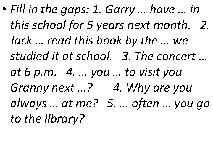 • Fill in the gaps: 1. Garry … have … in this school