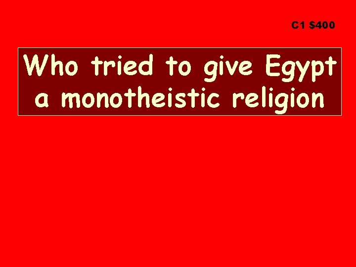 C 1 $400 Who tried to give Egypt a monotheistic religion